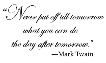 Never put off till tomorrow what you can do the day after tomorrow.—Mark Twain